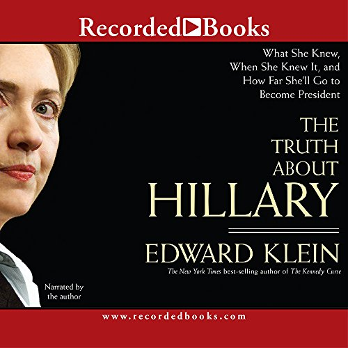 The Truth about Hillary (Clinton): What She Knew, When She Knew It, and How Far Shell Go to Become President Edward Klein