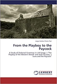 Book From the Playboy to the Paycock: A Study of Dialectal Grammar in J.M.Synge´s 'The Playboy of the Western World' and Sean O'Casey´s 'Juno and the Paycock'