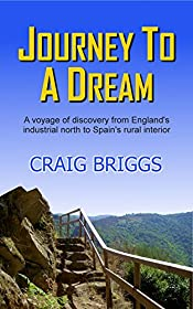 Journey To A Dream: A voyage of discovery from England's industrial north to Spain's rural interior (The Journey Book 1)