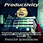 Productivity: Explode Your Productivity and Organization for Small Business Owners | Philip Johnson