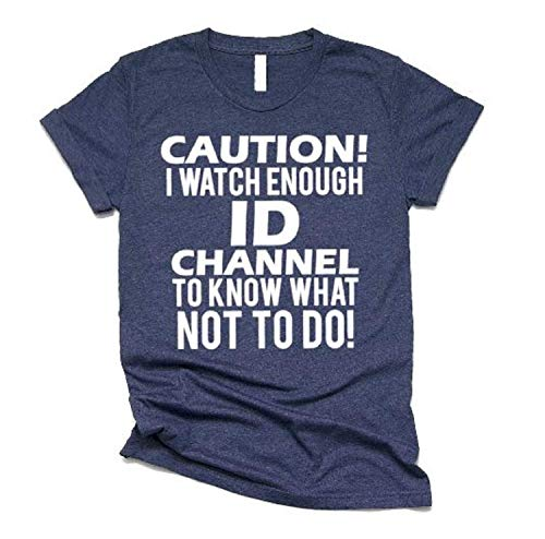 - Funny Shirts for Women- Caution I Watch Enough ID Channel To Know What Not To Do