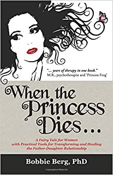 When the Princess Dies...: A Fairy Tale for Women with Practical Tools for Transforming and Healing the Father-Daughter Relationship