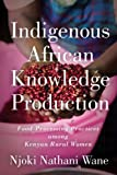 Indigenous African Knowledge Production: Food-Processing Practices among Kenyan Rural Women