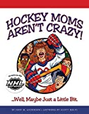 img - for Hockey Moms Aren't Crazy: ...Well, Maybe Just a Little Bit book / textbook / text book