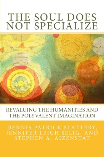 The Soul Does Not Specialize: Revaluing the Humanities and the Polyvalent Imagination