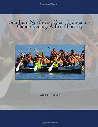 Southern Northwest Coast Indigenous Canoe Racing A Brief History: An historical account of Indigenous canoe racing in Northwest Washington State and Southwest British Columbia