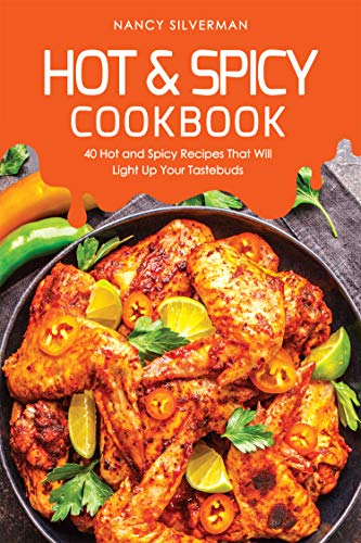 Hot & Spicy Cookbook: 40 Hot and Spicy Recipes That Will Light Up Your Tastebuds by Nancy Silverman