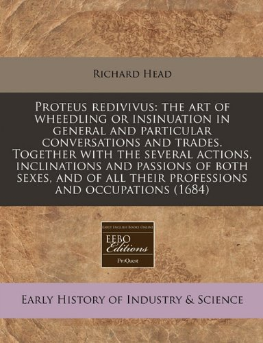 Proteus redivivus: the art of wheedling or insinuation in general and particular conversations and trades. Together with the several actions, ... all their professions and occupations (1684) pdf epub