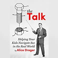 The Talk: Helping Your Kids Navigate Sex in the Real World Audiobook by Alice Dreger PhD Narrated by Jennifer Riker