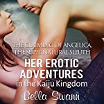 The Claiming of Angelica, the Supernatural Sleuth: Her Erotic Adventures in the Kaiju Kingdom (The Sexual Misadventures of Angelica, the Surprisingly Submissive Supernatural Sleuth Book 3)   Bella Swann
