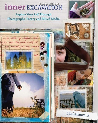 Read Online Inner Excavation: Exploring Your Self Through Photography, Poetry and Mixed Media By Liz Lamoreux PDF