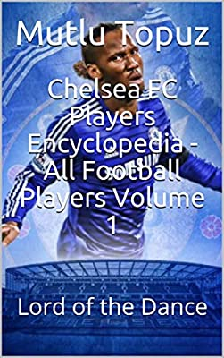Chelsea FC Players Encyclopedia - All Football Players Volume 1: Lord of the Dance (Chelsea FC Players Encyclopedia Volume)