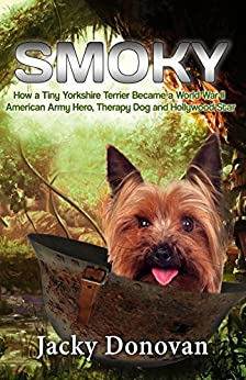 Smoky: How a Tiny Yorkshire Terrier Became a World War II American Army Hero, Therapy Dog and Hollywood Star (Animal Heroes Book 2) by [Donovan, Jacky]