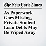 As Paperwork Goes Missing, Private Student Loan Debts May Be Wiped Away | Stacy Cowley,Jessica Silver Greenberg