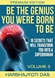 Be The Genius You Were Born To Be: 10 Secrets That Will Transform You Into A Superhuman (Health, Abundance, Happiness & Positive Thinking Book 3)