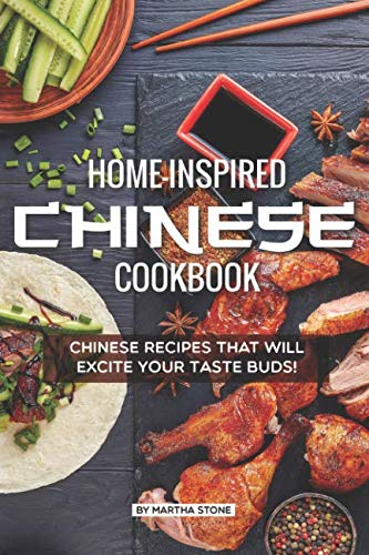 Home-Inspired Chinese Cookbook: Chinese Recipes That Will Excite Your Taste Buds! by Martha Stone