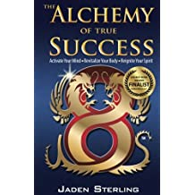 The Alchemy of True SUCCESS: * Activate Your Mind  *Revitalize Your Body *Reignite Your Spirit