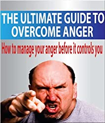 The Ultimate Guide To Overcome Anger: How To Manage Your Anger Before It Controls You (Anger, Management, Habit, Power, Control, Management Skills) (English Edition)