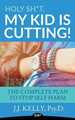 Holy Sh*t, My Kid Is Cutting!: The Complete Plan To Stop Self-Harm by [Kelly Psy.D., J.J.]