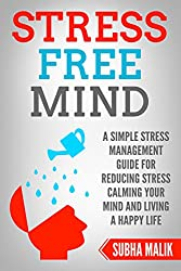 Stress Free Mind: A Simple Stress Management Guide For Reducing Stress Calming Your Mind and Living A Happy Life