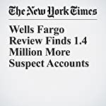 Wells Fargo Review Finds 1.4 Million More Suspect Accounts | Stacy Cowley
