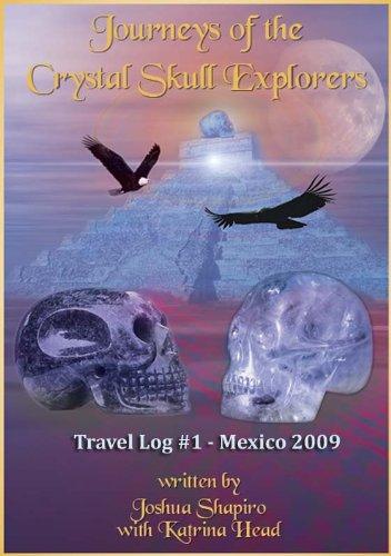Journeys of the Crystal Skull Explorers: Travel Log #1 - Mexico 2009 (Travel Log Series of the Crystal Skull Explorers)