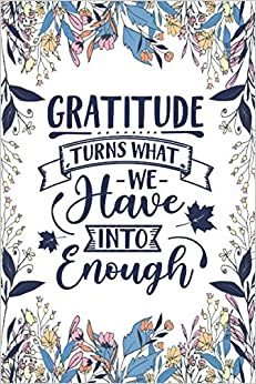 Gratitude Turns What We Have into enough: Amazing White and blue floral design cover Gratitude and Mindfulness Motivational quotes Journal for Practice gratitude and Daily Reflection