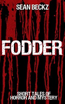 Fodder: SHORT TALES OF HORROR AND MYSTERY (HORROR AND FICTION) by [Beckz, Sean]