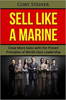 Sell Like a Marine: Close More Sales with the Proven Principles of World-Class Leadership