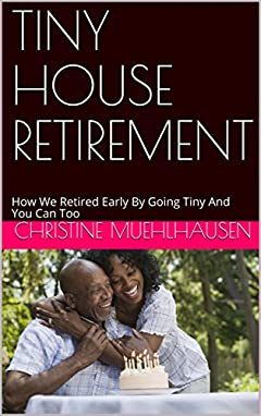 TINY HOUSE RETIREMENT: How We Retired Early By Going Tiny And You Can Too