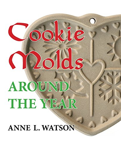 Cookie Molds Around the Year: An Almanac of Molds, Cookies, and Other Treats for Christmas, New Year's, Valentine's Day, Easter, Halloween, Thanksgiving, Other Holidays, and Every Season by Anne L Watson