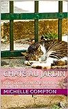 Chats au jardin: Inclus : clôtures pour chats, l'histoire de l'origine du chat, créer une association,.... (Chats, solutions aux soucis de voisinage, santé, ... comportements, tout ! t. 5) (French Edition)