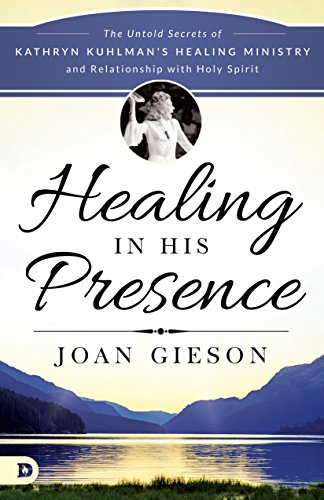 Healing in His Presence: The Untold Secrets of Kathryn Kuhlman's Healing Ministry and Relationship with Holy Spirit