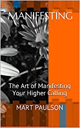 Manifesting: The Art of Manifesting Your Higher Calling (manifestation, creativity, manifesting, inner power, visualization, creative visualization, spiritual ... higher calling,) (English Edition)