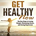 Get Healthy Now: The Key Steps in Losing Weight, Eliminating Stress, and Curing Depression Audiobook by K. Connors Narrated by Eddie Leonard Jr.