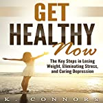 Get Healthy Now: The Key Steps in Losing Weight, Eliminating Stress, and Curing Depression | K. Connors