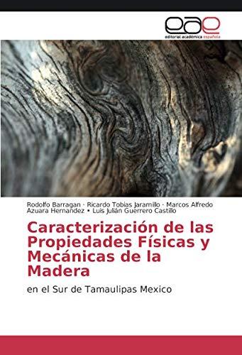 Caracterización de las Propiedades Físicas y Mecánicas de la Madera: en el Sur de Tamaulipas Mexico (Spanish Edition)