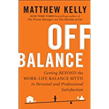 Off Balance: Getting Beyond the Work-Life Balance Myth to Personal and Professional Satisfact ion