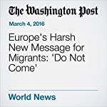 Europe's Harsh New Message for Migrants: 'Do Not Come' | James McAuley,Karla Adam