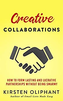 Creative Collaborations: How to Form Lasting and Lucrative Partnerships without Being Smarmy by [Oliphant, Kirsten]