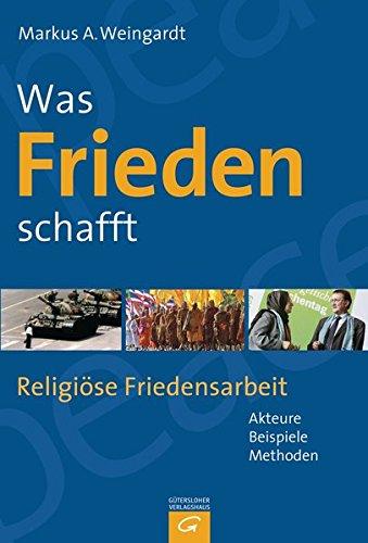 Was Frieden schafft: Religiöse Friedensarbeit - Akteure, Beispiele, Methoden