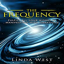 The Frequency: Fulfill All Your Wishes by Manifesting with Vibrations: Use the Law of Attraction and Amazing Manifestation Strategies to Attract the Life You Want, Book 1 Audiobook by Linda West Narrated by Lanitta Elder