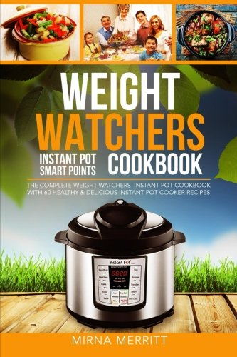 Weight Watchers Instant Pot Smart Points Cookbook: The Complete Weight Watchers Instant Pot Cookbook - with 60 Healthy & Delicious Instant Pot Cooker Recipes cover