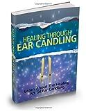 Healing Through Ear Candling: Learn About The Healing Art Of Ear Candling