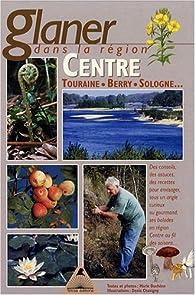 Glaner dans la région Centre et sur les bords de Loire : Touraine, Berry, Sologne par Marie Duchêne
