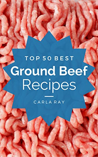 Ground Beef: Top 50 Best Ground Beef Recipes – The Quick, Easy, & Delicious Everyday Cookbook! by Carla Ray