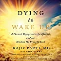Dying to Wake Up: A Doctor's Voyage into the Afterlife and the Wisdom He Brought Back Hörbuch von Rajiv Parti, Paul Perry, Raymond Moody Jr. MD PhD Gesprochen von: Steve West