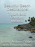 Beautiful Beach Destinations: Tulum and Cancun, Mexico Lovely Ambient Video with Relaxing Music