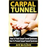 Carpal Tunnel: How To Treat Carpal Tunnel Syndrome- How To Prevent Carpal Tunnel Syndrome (Pain Relief & Treatment For Carpal Tunnel Syndrome & Repetitive ... Along With Hand Wrist Exercises For Relief)