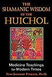 The Shamanic Wisdom of the Huichol: Medicine Teachings for Modern Times